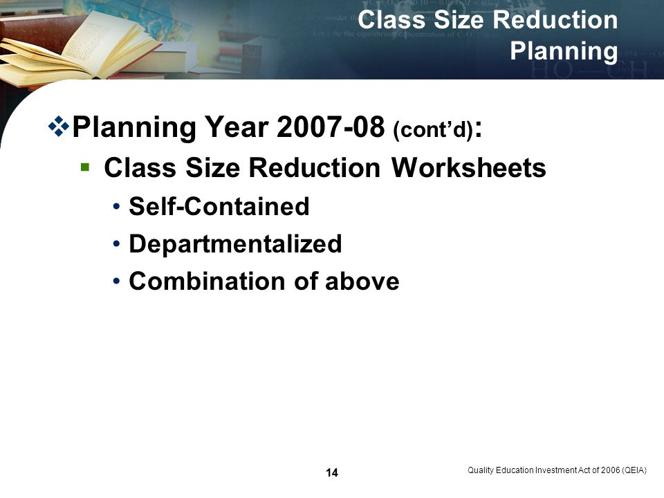 14 Quality Education Investment Act of 2006 (QEIA) 14 Class Size Reduction Planning Planning Year 2007-08 (contd) : Class Size Reduction Worksheets Self-Contained Departmentalized Combination of above