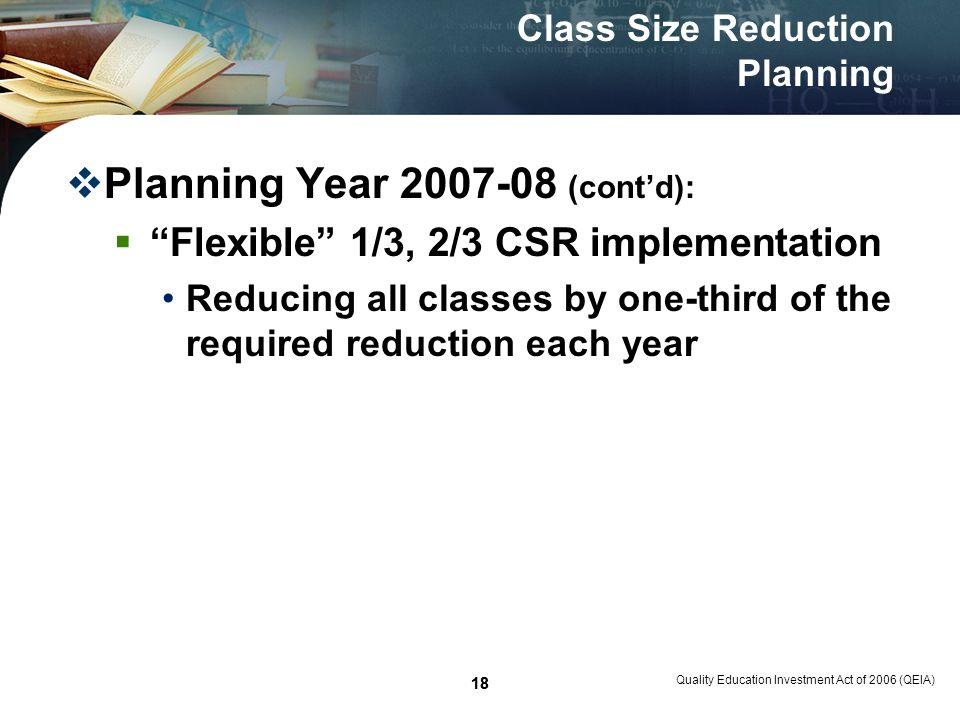 18 Quality Education Investment Act of 2006 (QEIA) 18 Class Size Reduction Planning Planning Year 2007-08 (contd): Flexible 1/3, 2/3 CSR implementation Reducing all classes by one-third of the required reduction each year