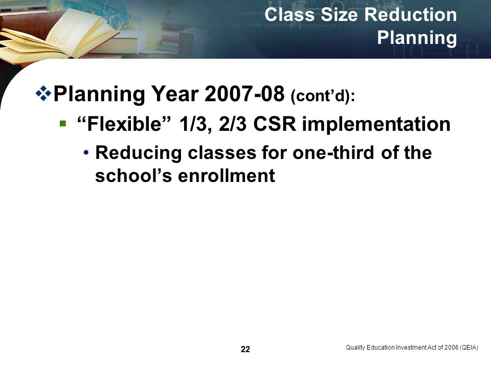 22 Quality Education Investment Act of 2006 (QEIA) 22 Class Size Reduction Planning Planning Year 2007-08 (contd): Flexible 1/3, 2/3 CSR implementation Reducing classes for one-third of the schools enrollment
