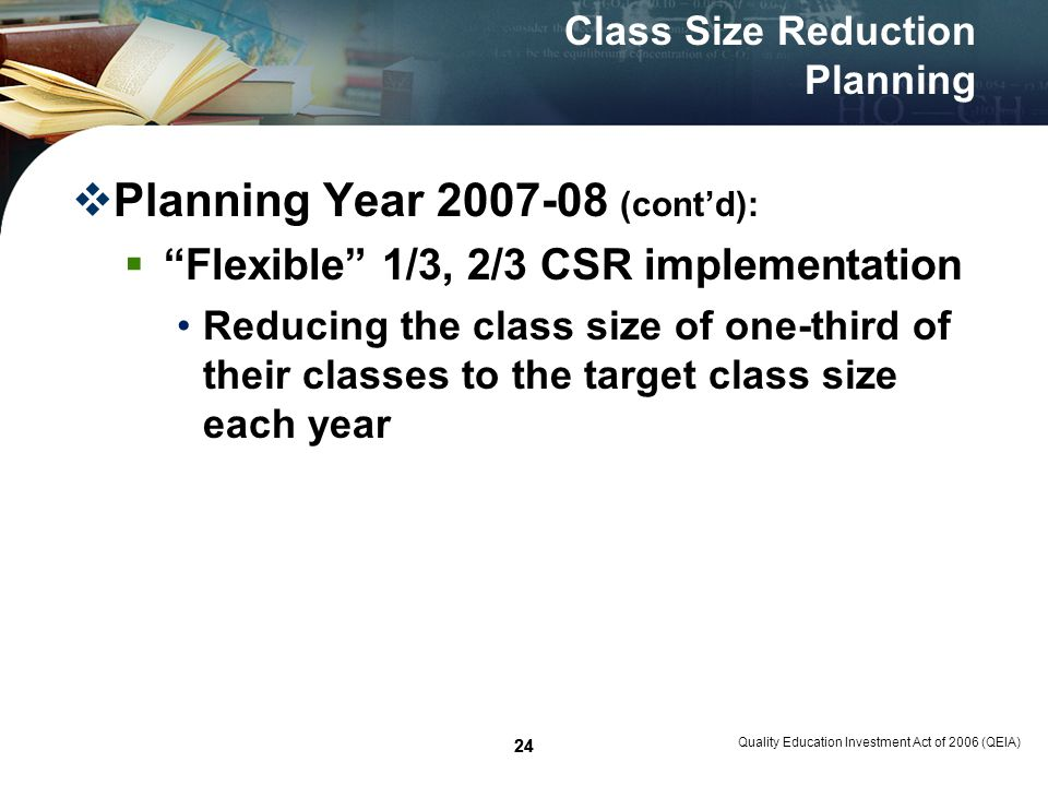 24 Quality Education Investment Act of 2006 (QEIA) 24 Class Size Reduction Planning Planning Year 2007-08 (contd): Flexible 1/3, 2/3 CSR implementation Reducing the class size of one-third of their classes to the target class size each year