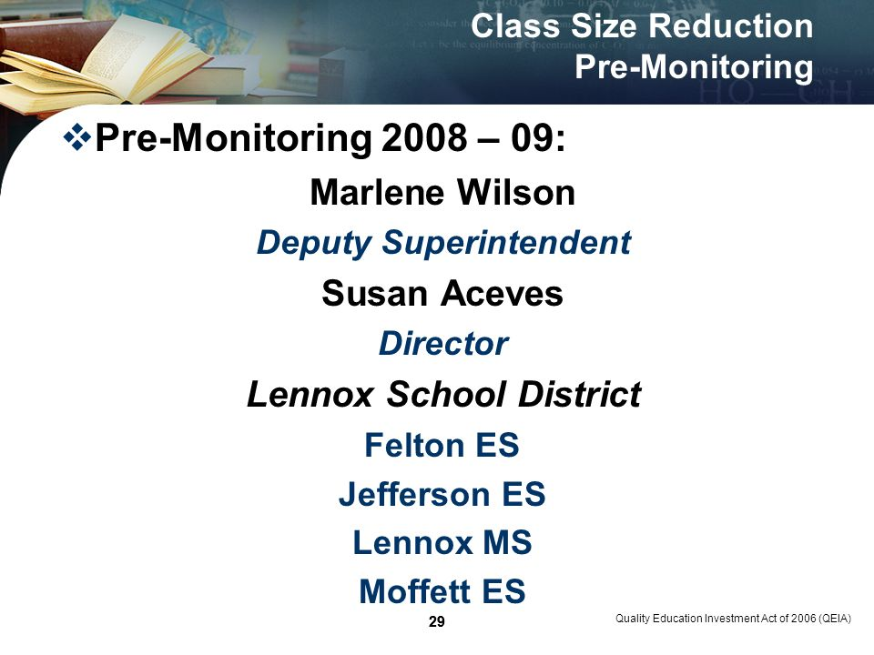 29 Quality Education Investment Act of 2006 (QEIA) 29 Class Size Reduction Pre-Monitoring Pre-Monitoring 2008 – 09: Marlene Wilson Deputy Superintendent Susan Aceves Director Lennox School District Felton ES Jefferson ES Lennox MS Moffett ES