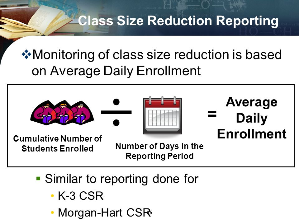 35 Monitoring of class size reduction is based on Average Daily Enrollment Similar to reporting done for K-3 CSR Morgan-Hart CSR Class Size Reduction Reporting Number of Days in the Reporting Period Cumulative Number of Students Enrolled = Average Daily Enrollment