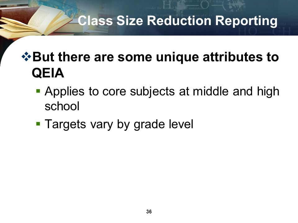 36 Class Size Reduction Reporting But there are some unique attributes to QEIA Applies to core subjects at middle and high school Targets vary by grade level