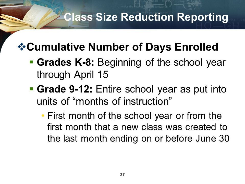 37 Class Size Reduction Reporting Cumulative Number of Days Enrolled Grades K-8: Beginning of the school year through April 15 Grade 9-12: Entire school year as put into units of months of instruction First month of the school year or from the first month that a new class was created to the last month ending on or before June 30