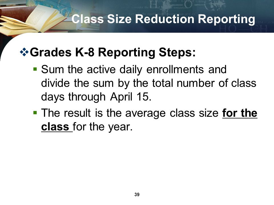 39 Class Size Reduction Reporting Grades K-8 Reporting Steps: Sum the active daily enrollments and divide the sum by the total number of class days through April 15.