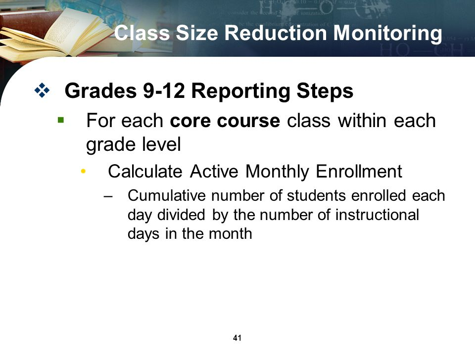 41 Class Size Reduction Monitoring Grades 9-12 Reporting Steps For each core course class within each grade level Calculate Active Monthly Enrollment –Cumulative number of students enrolled each day divided by the number of instructional days in the month
