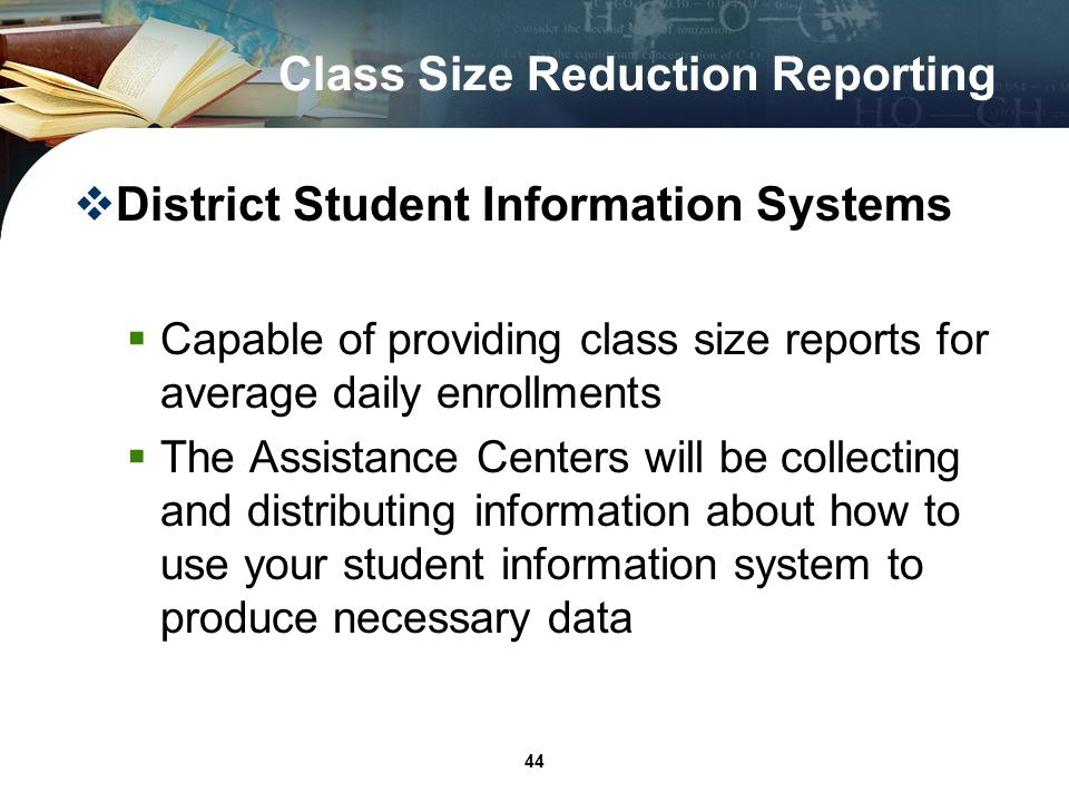 44 Class Size Reduction Reporting District Student Information Systems Capable of providing class size reports for average daily enrollments The Assistance Centers will be collecting and distributing information about how to use your student information system to produce necessary data