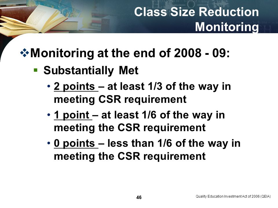 46 Class Size Reduction Monitoring Monitoring at the end of 2008 - 09: Substantially Met 2 points – at least 1/3 of the way in meeting CSR requirement 1 point – at least 1/6 of the way in meeting the CSR requirement 0 points – less than 1/6 of the way in meeting the CSR requirement Quality Education Investment Act of 2006 (QEIA) 46