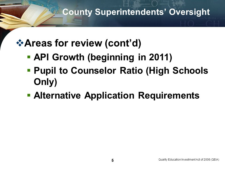 5 Quality Education Investment Act of 2006 (QEIA) 5 County Superintendents Oversight Areas for review (contd) API Growth (beginning in 2011) Pupil to Counselor Ratio (High Schools Only) Alternative Application Requirements