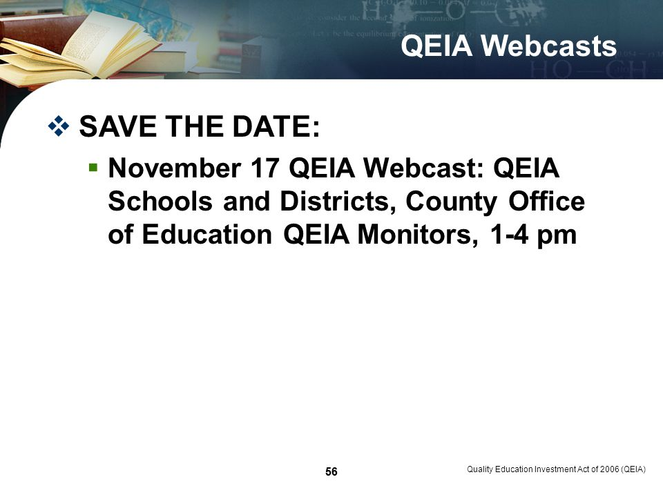 56 Quality Education Investment Act of 2006 (QEIA) 56 QEIA Webcasts SAVE THE DATE: November 17 QEIA Webcast: QEIA Schools and Districts, County Office of Education QEIA Monitors, 1-4 pm