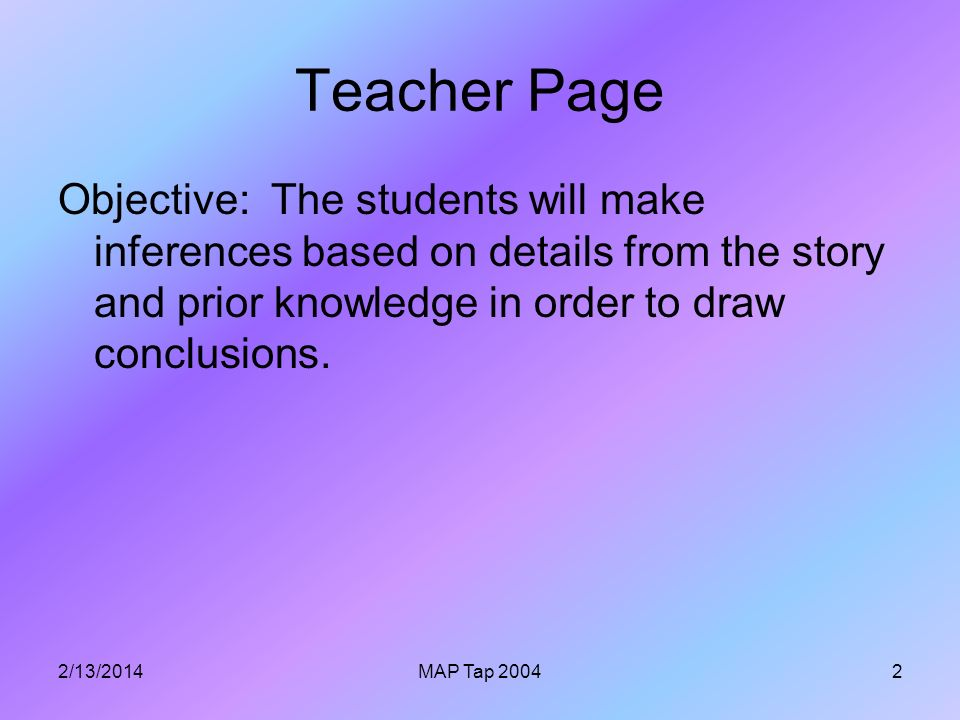 2/13/2014MAP Tap 20042 Teacher Page Objective: The students will make inferences based on details from the story and prior knowledge in order to draw conclusions.
