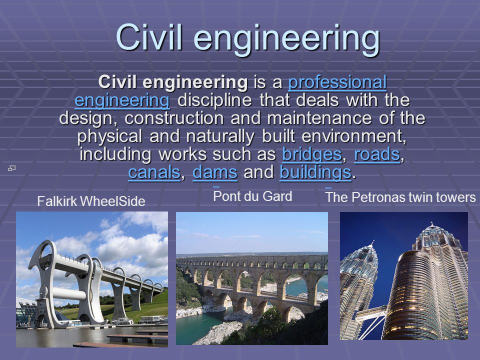 Civil engineering is a professional engineering discipline that deals with the design, construction and maintenance of the physical and naturally built environment, including works such as bridges, roads, canals, dams and buildings.