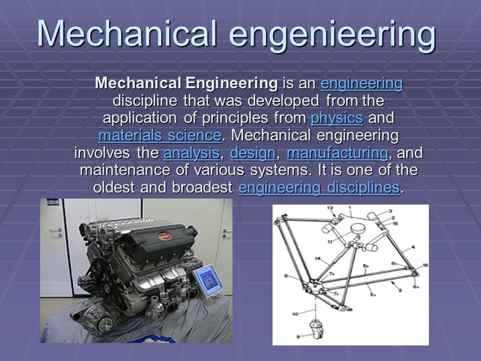 Mechanical Engineering is an engineering discipline that was developed from the application of principles from physics and materials science.