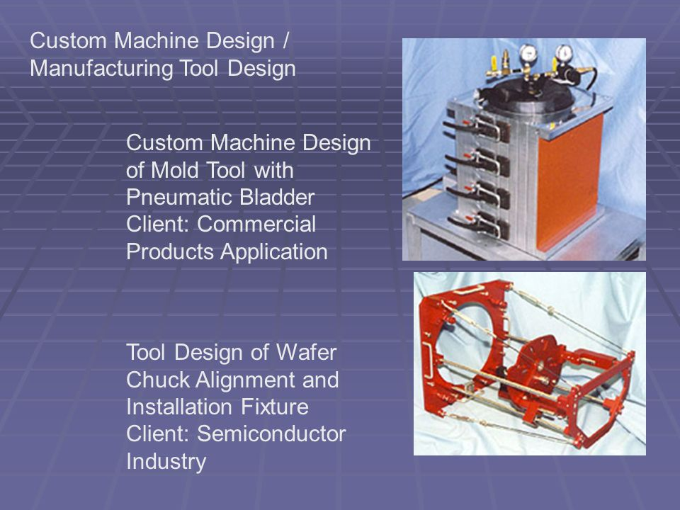 Custom Machine Design / Manufacturing Tool Design Custom Machine Design of Mold Tool with Pneumatic Bladder Client: Commercial Products Application Tool Design of Wafer Chuck Alignment and Installation Fixture Client: Semiconductor Industry