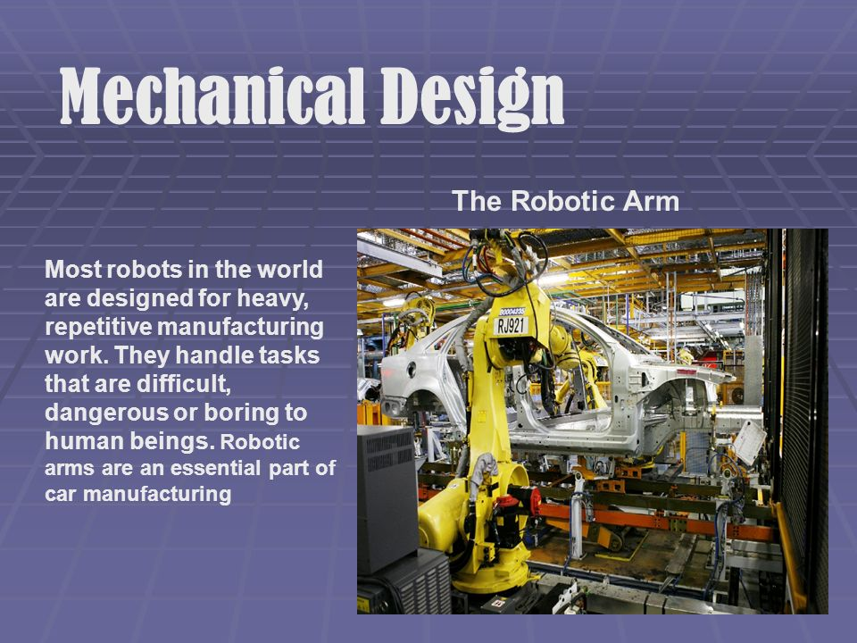 Mechanical Design The Robotic Arm Most robots in the world are designed for heavy, repetitive manufacturing work.
