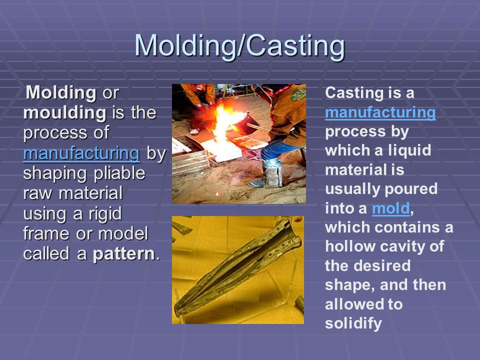 Molding/Casting Molding or moulding is the process of manufacturing by shaping pliable raw material using a rigid frame or model called a pattern.