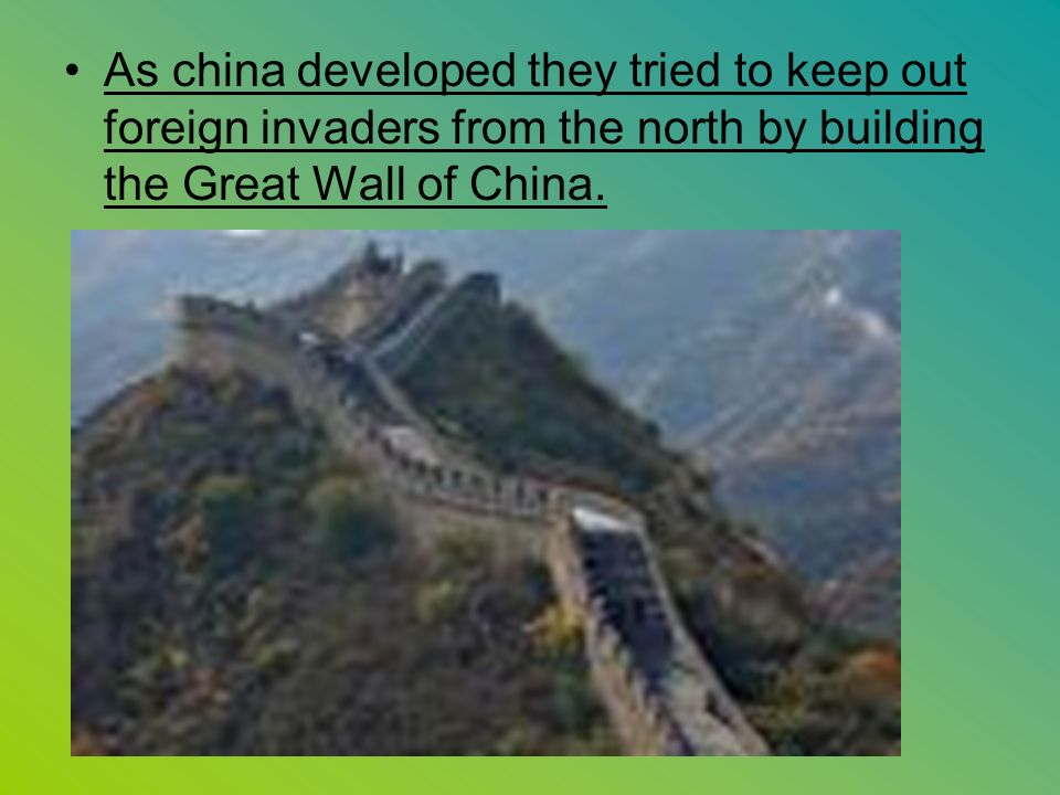 As china developed they tried to keep out foreign invaders from the north by building the Great Wall of China.