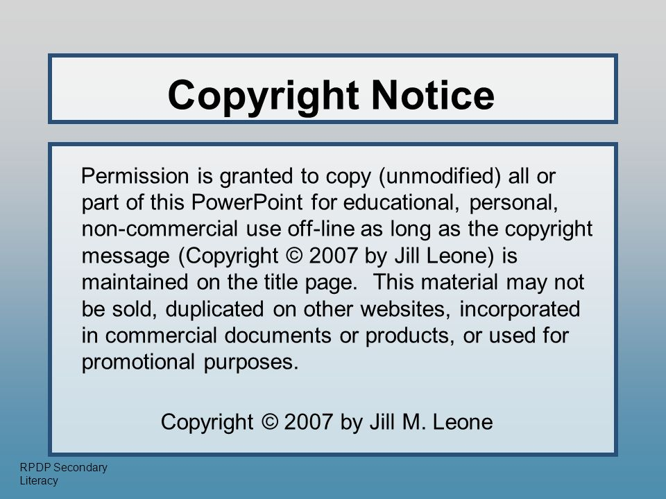 RPDP Secondary Literacy Copyright Notice Permission is granted to copy (unmodified) all or part of this PowerPoint for educational, personal, non-commercial use off-line as long as the copyright message (Copyright © 2007 by Jill Leone) is maintained on the title page.