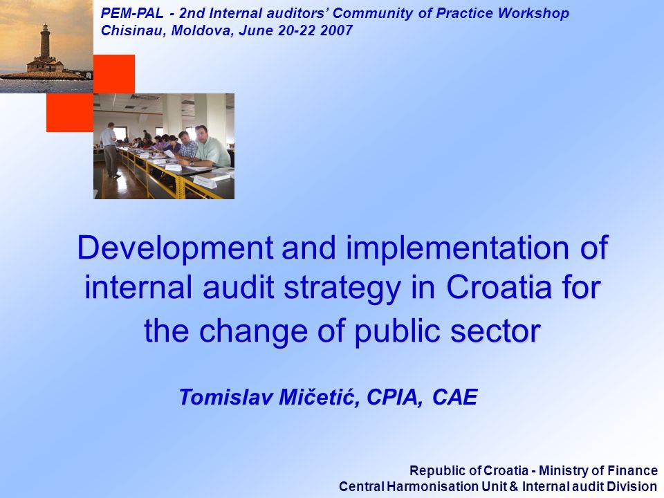 Republic of Croatia - Ministry of Finance Central Harmonisation Unit & Internal audit Division PEM-PAL - 2nd Internal auditors Community of Practice Workshop Chisinau, Moldova, June 20-22 2007 Development and implementation of internal audit strategy in Croatia for the change of public sector Tomislav Mičetić, CPIA, CAE