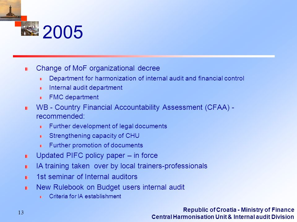 Republic of Croatia - Ministry of Finance Central Harmonisation Unit & Internal audit Division 2005 Change of MoF organizational decree Department for harmonization of internal audit and financial control Internal audit department FMC department WB - Country Financial Accountability Assessment (CFAA) - recommended: Further development of legal documents Strengthening capacity of CHU Further promotion of documents Updated PIFC policy paper – in force IA training taken over by local trainers-professionals 1st seminar of Internal auditors New Rulebook on Budget users internal audit Criteria for IA establishment 13