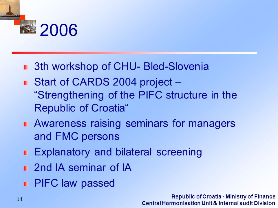 Republic of Croatia - Ministry of Finance Central Harmonisation Unit & Internal audit Division 2006 3th workshop of CHU- Bled-Slovenia Start of CARDS 2004 project – Strengthening of the PIFC structure in the Republic of Croatia Awareness raising seminars for managers and FMC persons Explanatory and bilateral screening 2nd IA seminar of IA PIFC law passed 14