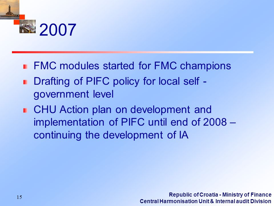 Republic of Croatia - Ministry of Finance Central Harmonisation Unit & Internal audit Division 2007 FMC modules started for FMC champions Drafting of PIFC policy for local self - government level CHU Action plan on development and implementation of PIFC until end of 2008 – continuing the development of IA 15