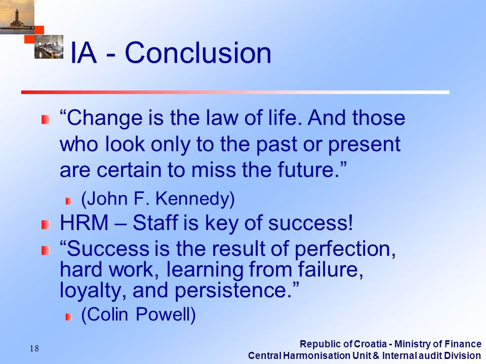 Republic of Croatia - Ministry of Finance Central Harmonisation Unit & Internal audit Division 18 IA - Conclusion Change is the law of life.