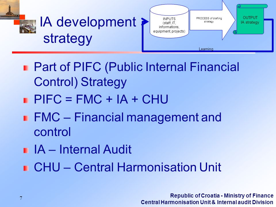 Republic of Croatia - Ministry of Finance Central Harmonisation Unit & Internal audit Division IA development strategy Part of PIFC (Public Internal Financial Control) Strategy PIFC = FMC + IA + CHU FMC – Financial management and control IA – Internal Audit CHU – Central Harmonisation Unit 7 PROCESS of drafting strategy OUTPUT IA strategy Learning INPUTS (staff, IT, informations, equipment, projects)