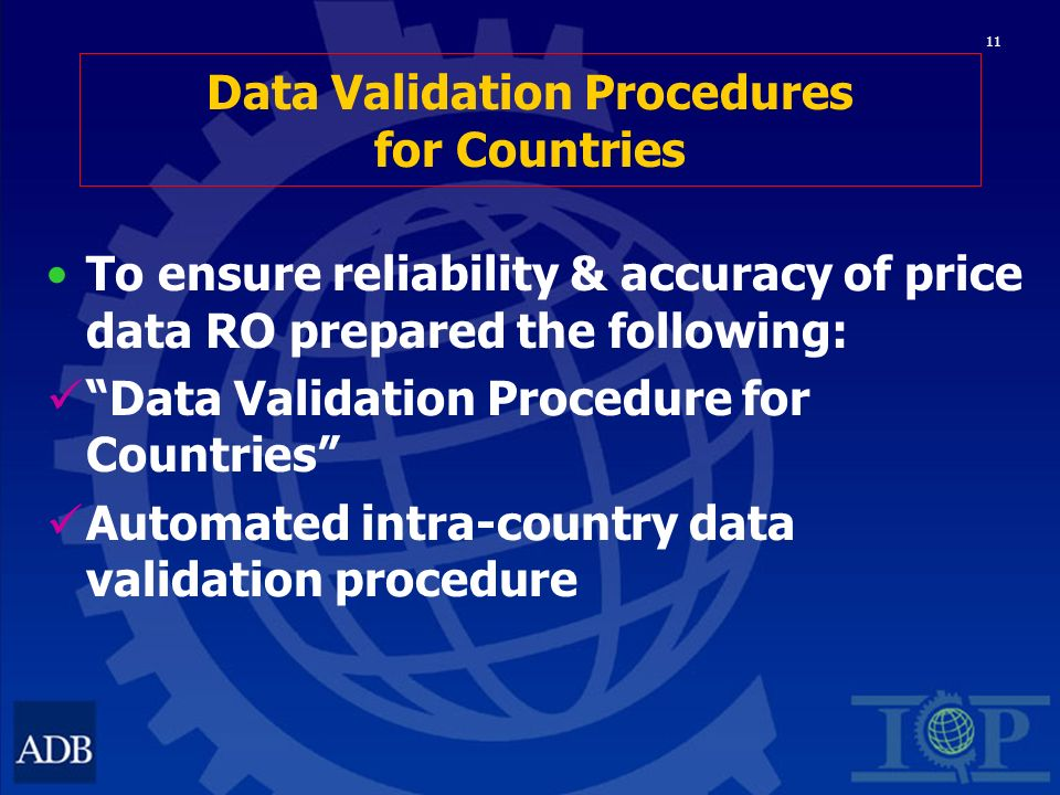 11 Data Validation Procedures for Countries To ensure reliability & accuracy of price data RO prepared the following: Data Validation Procedure for Countries Automated intra-country data validation procedure