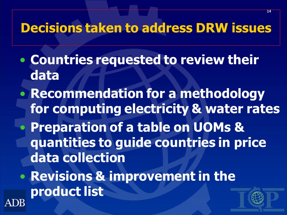 14 Decisions taken to address DRW issues Countries requested to review their data Recommendation for a methodology for computing electricity & water rates Preparation of a table on UOMs & quantities to guide countries in price data collection Revisions & improvement in the product list