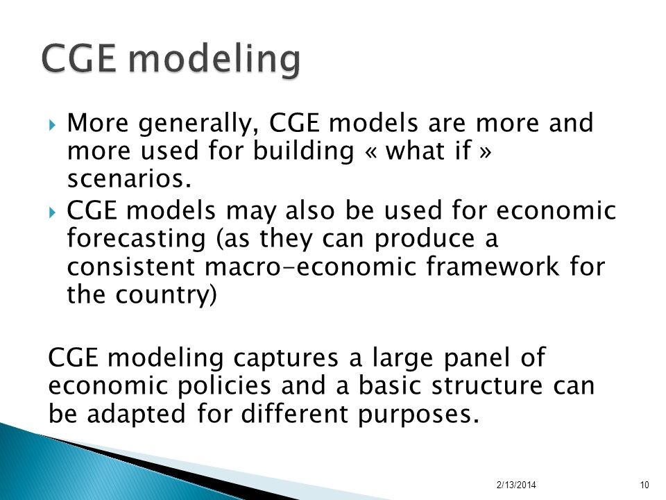 A standard CGE model asserts that in a free market, production and demand of goods depend on the market price; CGE models were initially used by the World Bank for fiscal analysis; Presently CGE models are widely used for trade analysis (impact of trade agreements, EPA, trade liberalisation, WTO accession, etc.) and energy policies (e.g.