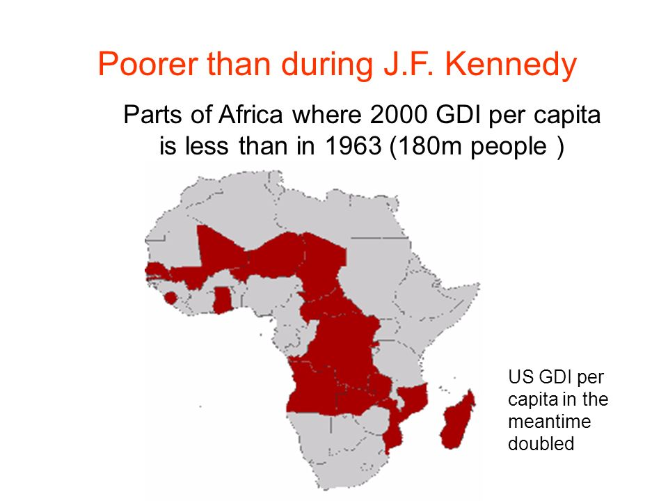 Parts of Africa where 2000 GDI per capita is less than in 1963 (180m people ) Poorer than during J.F.