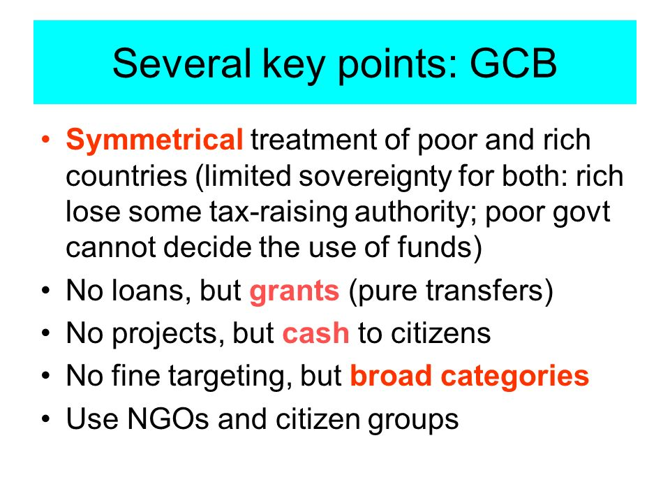 Several key points: GCB Symmetrical treatment of poor and rich countries (limited sovereignty for both: rich lose some tax-raising authority; poor govt cannot decide the use of funds) No loans, but grants (pure transfers) No projects, but cash to citizens No fine targeting, but broad categories Use NGOs and citizen groups