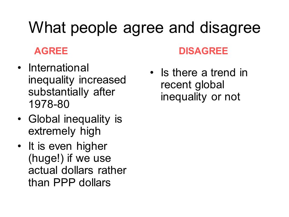 What people agree and disagree International inequality increased substantially after 1978-80 Global inequality is extremely high It is even higher (huge!) if we use actual dollars rather than PPP dollars Is there a trend in recent global inequality or not AGREE DISAGREE