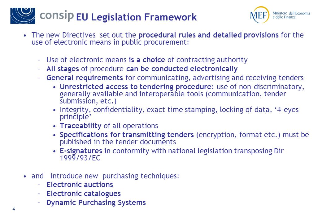3 EU Legislation Framework Contracting Ordering Ordering Invoicing Payment Monitoring of Contract Outside the scope of EU public procurement Directives E-commerce Directive (Electronic Signatures Directive) E-invoicing (VAT Directive) Data protection Publication Access to documents Contract specifications Bidding Receipt of offers Offer evaluation Contract award Choice of procedure Thresholds/ Rules of aggregation Shorter time-limits for online notices & electronic access to tender documents New standard forms for publication in OJEU Data integrity Confidentiality Security & Authentication Traceability Non- discrimination e-catalogues e-auctions Automated evaluation Automated Award Electronic Purchasing Methods The Directives focus on the tendering procedure and establish the legal framework from the publication of notices to the award of contracts.