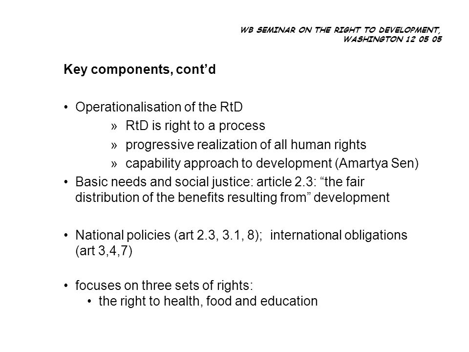 WB SEMINAR ON THE RIGHT TO DEVELOPMENT, WASHINGTON 12 05 05 Key components, contd Operationalisation of the RtD » RtD is right to a process » progressive realization of all human rights » capability approach to development (Amartya Sen) Basic needs and social justice: article 2.3: the fair distribution of the benefits resulting from development National policies (art 2.3, 3.1, 8); international obligations (art 3,4,7) focuses on three sets of rights: the right to health, food and education