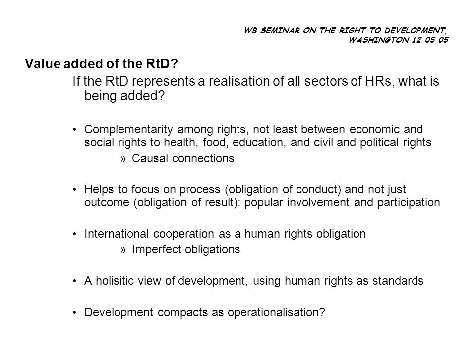 WB SEMINAR ON THE RIGHT TO DEVELOPMENT, WASHINGTON 12 05 05 Value added of the RtD.