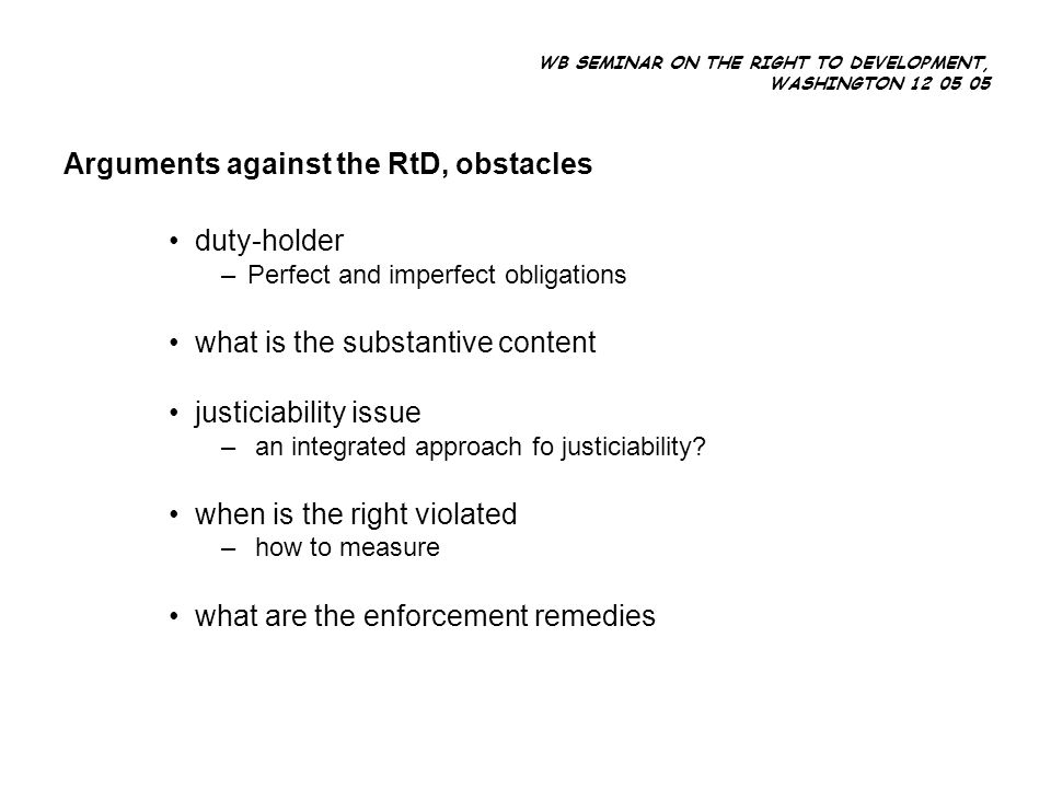 WB SEMINAR ON THE RIGHT TO DEVELOPMENT, WASHINGTON 12 05 05 Arguments against the RtD, obstacles duty-holder –Perfect and imperfect obligations what is the substantive content justiciability issue – an integrated approach fo justiciability.
