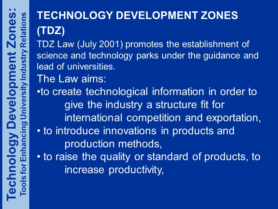 TECHNOLOGY DEVELOPMENT ZONES (TDZ) TDZ Law (July 2001) promotes the establishment of science and technology parks under the guidance and lead of universities.