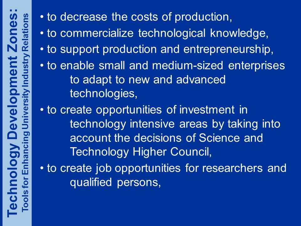to decrease the costs of production, to commercialize technological knowledge, to support production and entrepreneurship, to enable small and medium-sized enterprises to adapt to new and advanced technologies, to create opportunities of investment in technology intensive areas by taking into account the decisions of Science and Technology Higher Council, to create job opportunities for researchers and qualified persons, Technology Development Zones: Tools for Enhancing University Industry Relations