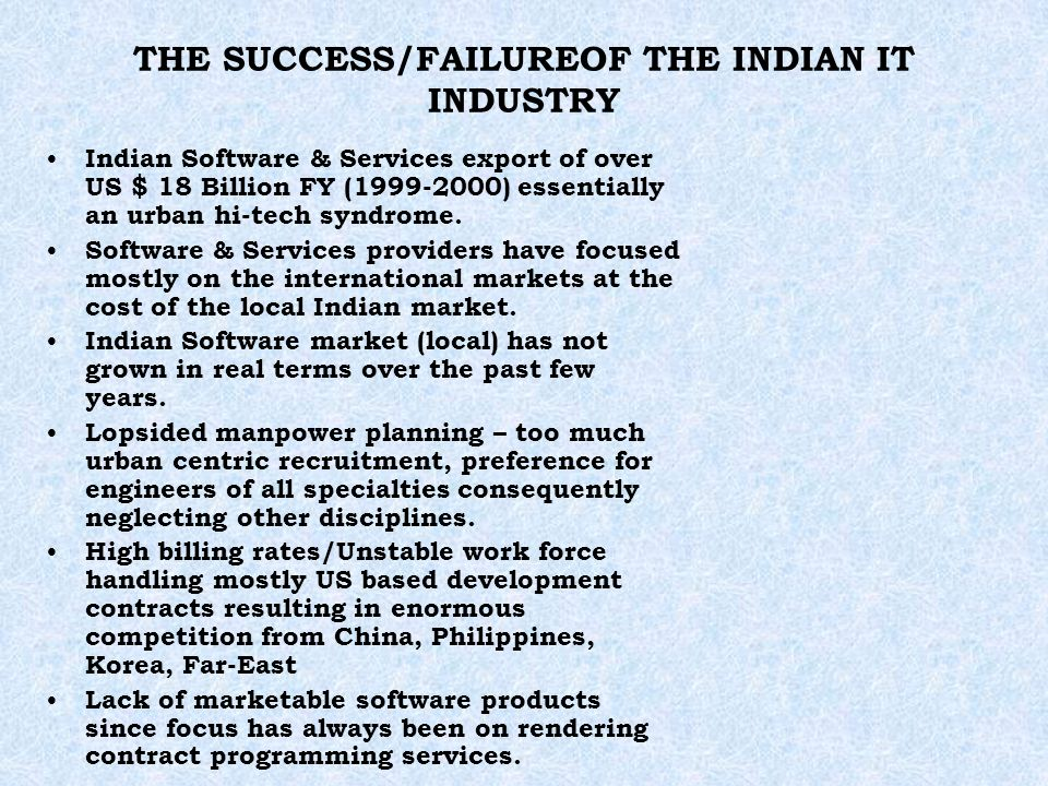 THE SUCCESS/FAILUREOF THE INDIAN IT INDUSTRY Indian Software & Services export of over US $ 18 Billion FY (1999-2000) essentially an urban hi-tech syndrome.