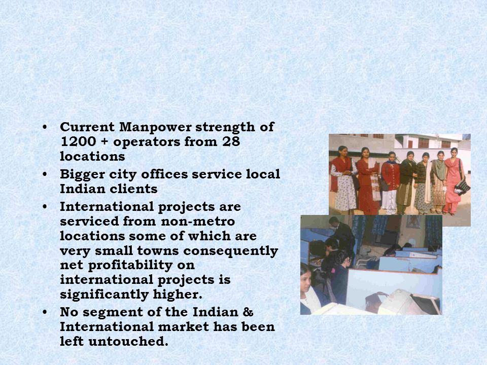 Current Manpower strength of 1200 + operators from 28 locations Bigger city offices service local Indian clients International projects are serviced from non-metro locations some of which are very small towns consequently net profitability on international projects is significantly higher.