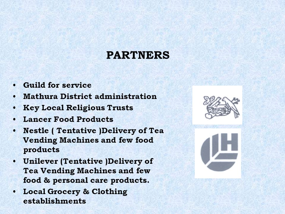 PARTNERS Guild for service Mathura District administration Key Local Religious Trusts Lancer Food Products Nestle ( Tentative )Delivery of Tea Vending Machines and few food products Unilever (Tentative )Delivery of Tea Vending Machines and few food & personal care products.