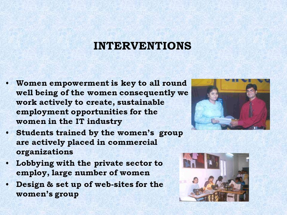 INTERVENTIONS Women empowerment is key to all round well being of the women consequently we work actively to create, sustainable employment opportunities for the women in the IT industry Students trained by the womens group are actively placed in commercial organizations Lobbying with the private sector to employ, large number of women Design & set up of web-sites for the womens group
