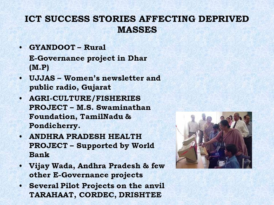 ICT SUCCESS STORIES AFFECTING DEPRIVED MASSES GYANDOOT – Rural E-Governance project in Dhar (M.P) UJJAS – Womens newsletter and public radio, Gujarat AGRI-CULTURE/FISHERIES PROJECT – M.S.