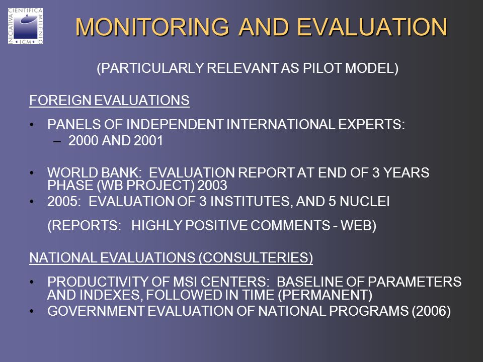 MONITORING AND EVALUATION (PARTICULARLY RELEVANT AS PILOT MODEL) FOREIGN EVALUATIONS PANELS OF INDEPENDENT INTERNATIONAL EXPERTS: –2000 AND 2001 WORLD BANK: EVALUATION REPORT AT END OF 3 YEARS PHASE (WB PROJECT) 2003 2005: EVALUATION OF 3 INSTITUTES, AND 5 NUCLEI (REPORTS: HIGHLY POSITIVE COMMENTS - WEB) NATIONAL EVALUATIONS (CONSULTERIES) PRODUCTIVITY OF MSI CENTERS: BASELINE OF PARAMETERS AND INDEXES, FOLLOWED IN TIME (PERMANENT) GOVERNMENT EVALUATION OF NATIONAL PROGRAMS (2006)
