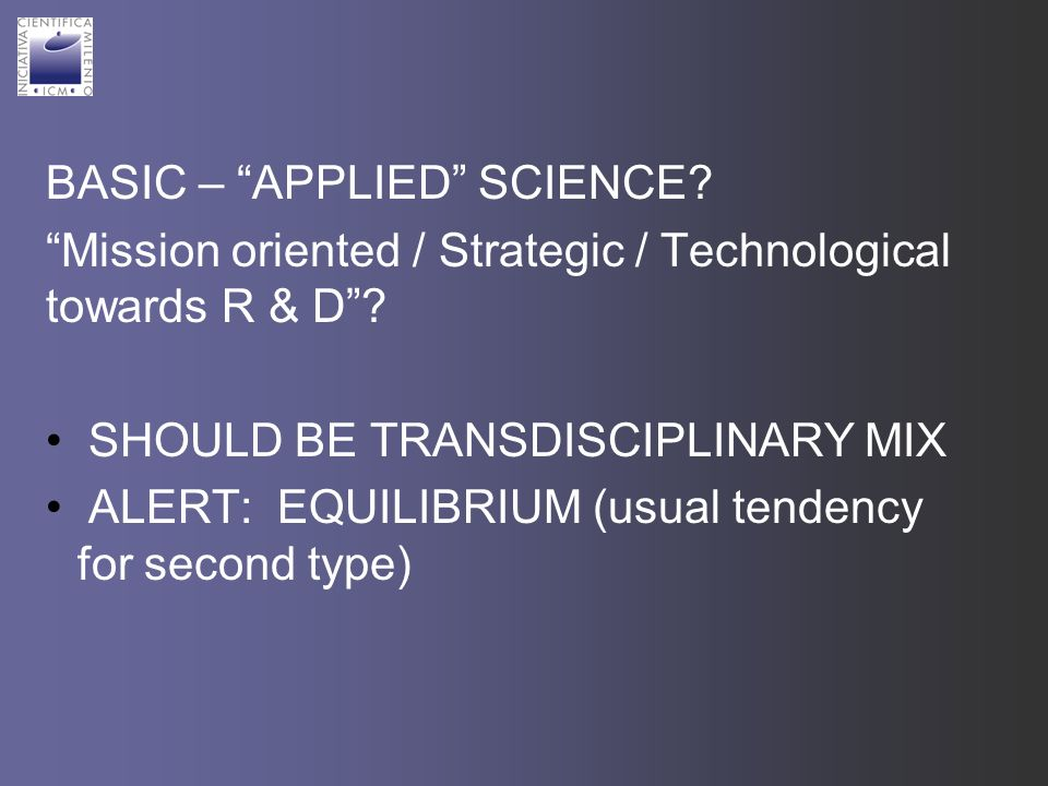 BASIC – APPLIED SCIENCE. Mission oriented / Strategic / Technological towards R & D.