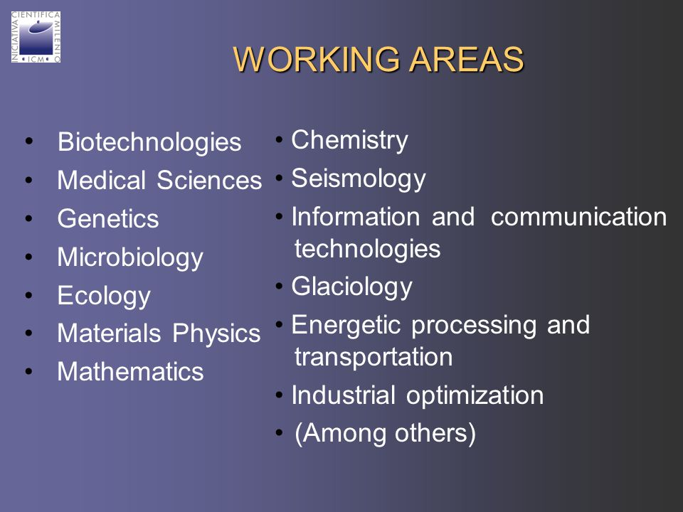 WORKING AREAS Biotechnologies Medical Sciences Genetics Microbiology Ecology Materials Physics Mathematics Chemistry Seismology Information and communication technologies Glaciology Energetic processing and transportation Industrial optimization (Among others)