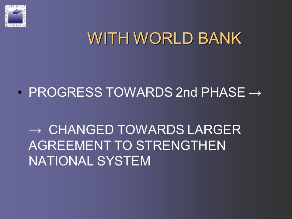 WITH WORLD BANK PROGRESS TOWARDS 2nd PHASE CHANGED TOWARDS LARGER AGREEMENT TO STRENGTHEN NATIONAL SYSTEM