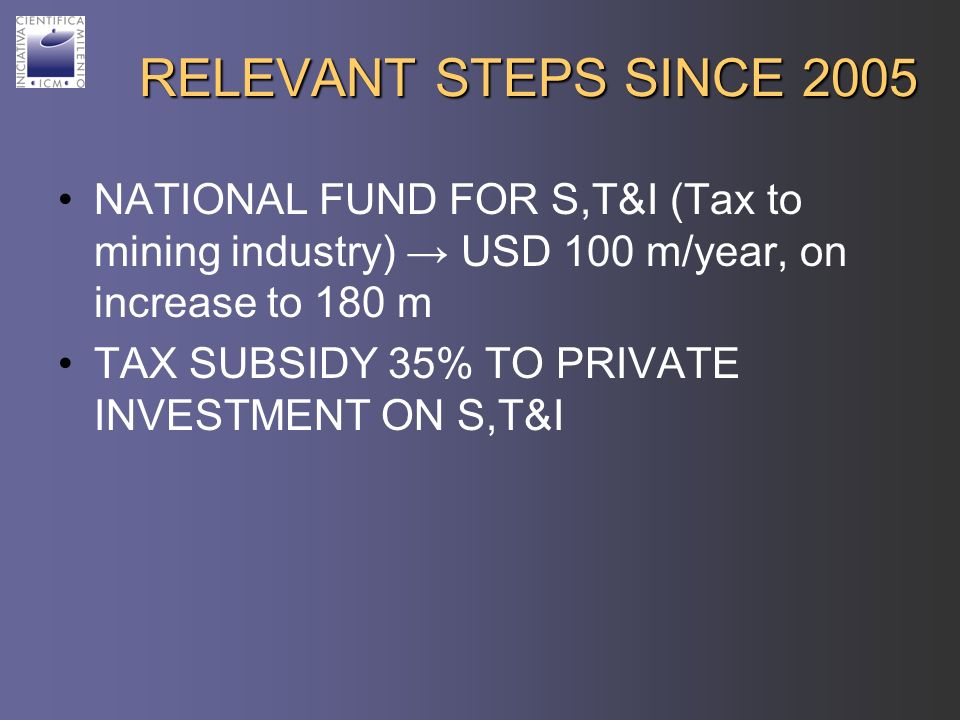 RELEVANT STEPS SINCE 2005 NATIONAL FUND FOR S,T&I (Tax to mining industry) USD 100 m/year, on increase to 180 m TAX SUBSIDY 35% TO PRIVATE INVESTMENT ON S,T&I